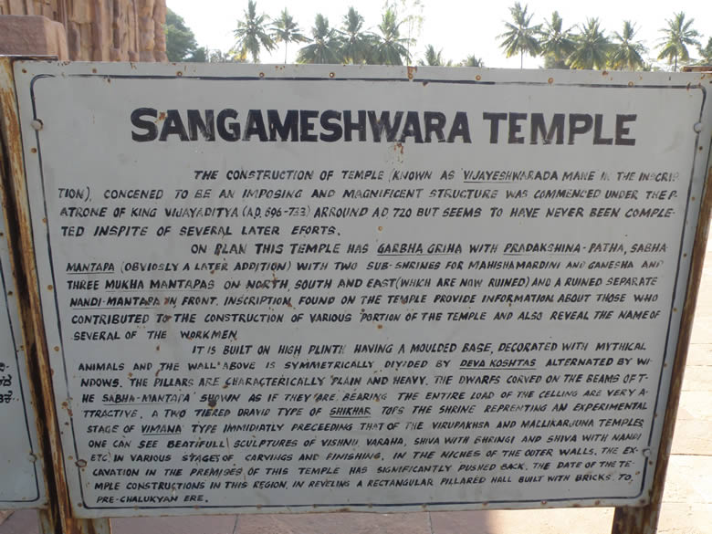 Sangameshwara Temple made around 720 A.D. This temple is dedicated to Vijayeshwara named after the builder of the temple Vijayaditya. Made in South Indian style vimana the super structure rising from above the square garbha-griha consisting of retreating storeys generally ranging from one to three or more. The topmost storey is crowned with a square (nagara) or circular (vesvara) or octagonal (dravida) stupi ie sikhara with a constricted neck (griva) below. The sikhara carries atop a kalasa and stupi.