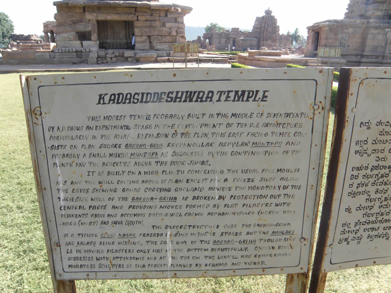 There are 10 temples of North and South Indian styles. Rest have been ruined by nature and partly by ignorant villagers. Pattadakal was a important religious centre during the days of early Western Chalukyas from 500-757 A.D. Name of Vikramaditya II is closely associated with the beautifying of Pattadakal. Jnana Shivacharya, a scholar from a kingdom north of the Ganga settled down in Pattadakhal indicates the cultural contact between North and South India in those days. You see board outside Kadasiddeshwara Temple.