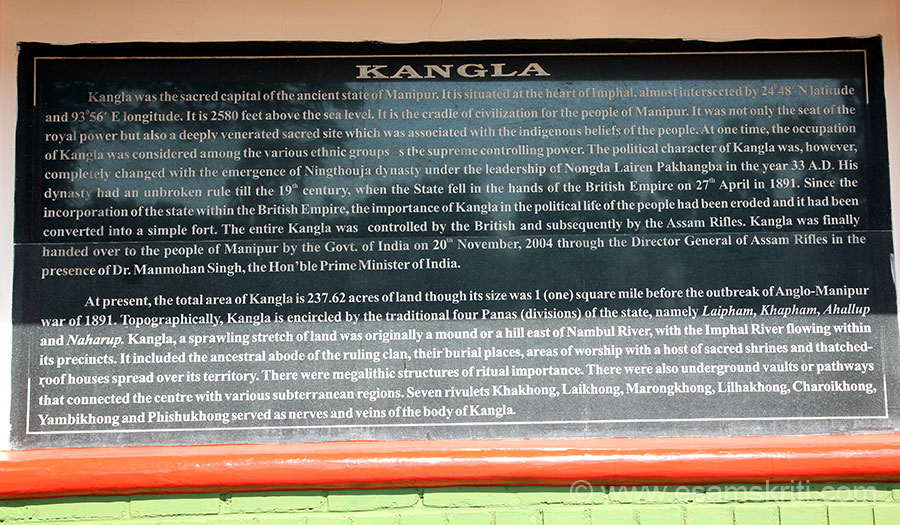 Kangla was originally a hill east of Nambul river. It has the abode of the ruling clan, burial places, temples, polo grounds etc along with underground pathways that connected it with various subterranean regions. Till 2004 Kangla was controlled by Assam Rifles after which it was handed over to the people of Manipur.