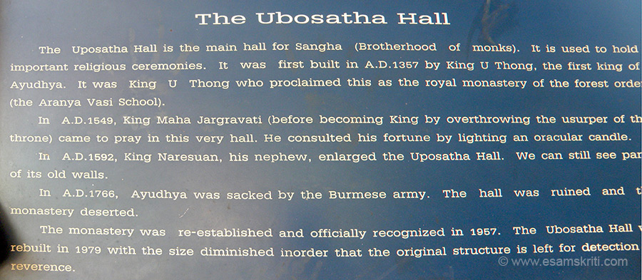 You see board outside The Ubosatha Hall. It is the main hall where monks used to hold religious ceremonies. Ayutthaya was originally known as `Ayothaya` which refers to the capital of King Rama. It was founded by King U-Thong in 1350. It was the capital of the Thai kingdom at its mightiest. Conquered and sacked by the Burmese in 1767, today only the splendor of its ruins remain. It was the Thai capital for 417 years.