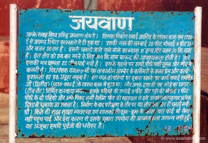 This signboard tells us about 'Jayvan' the world's largest cannon on wheel. It was produced under the rule of Sawai Jaisingh in 1720 at a local factory. Its weighs 50 tons. The length of the Nal or cannon is twenty feet. Wheels are nine feet high. You need to fill the cannon once with 100 kgs of barood or explosives.