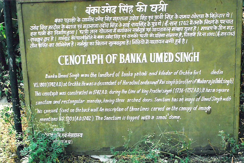 One of the cenotaphs is that of Banka Umed Singh. Orchha was founded in the 16th century by Bundela chieftain Rudra Pratap who made it his capital. The most notable Bundela ruler was Raja Bir Singh Ju Deo.