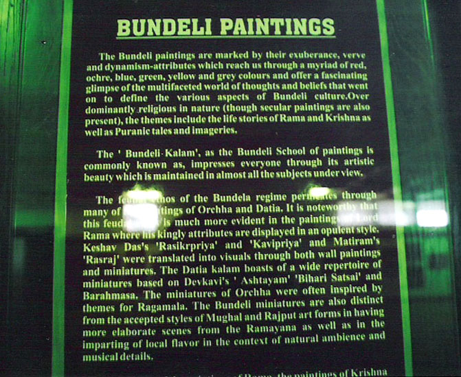 We went to the Rani Jhansi Museum in Jhansi. The first floor has a number of Bundeli paintings. Para one reads 'The Bundeli paintings are marked by their exuberance, verve and dynamism-attributes which reach us through a myriad of red, ochre, blue, green, yellow and grey colors and offer a fascinating glimpse of the multifaceted world of thoughts and beliefs that went on to define the various aspects of Bundeli culture. Over dominantly religious in nature, the themes include the life stories of Rama and Krishna as well as Puranic tales and imageries'. To read more visit Travelogue Jhansi.