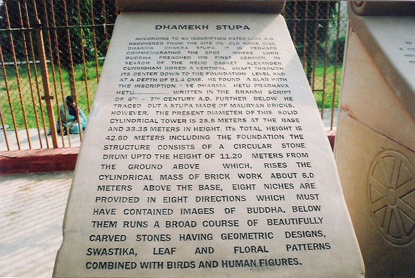 Stone inscription of Dhamekh Stupa. It reads ''According to the inscription dated 1029ad recovered from the site its old name was Dharma Chakra Stupa. It perhaps commemorates the spot where Lord Buddha preached his first sermon. In search of the relic casket Alexander Cunnigham bored vertical shaft through its center down to the foundation level and at a depth of 91.4 cms he found a slab with an inscription 'Ye Dharma Hetu Prabhava Hetu' written in the Bramhi script of 6-7th century ad. Further he traced out a stupa of Mauryan bricks. However, the present diameter of this sold cylindrical tower is 28.5 mtrs at the base and 33.35 mtrs in height. Its total height is 42.60 mtrs including the foundation structure consisting of a circular stone drum up to the height of 11.20 mtrs from the ground above which rises the cylindrical mass of brick work about 6 metres above the base. Eight niches are provided in eight directions which must have contained images of Buddha. Below them runs a broad course of beautifully carved stones having geometrical designs, swastika, leaf and floral patterns with birds and human figures'.